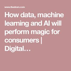 How data, machine learning and AI will perform magic for consumers | Digital…