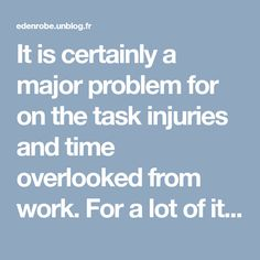 It is certainly a major problem for on the task injuries and time overlooked from work. For a lot of it is just a temporary problem, but for many, it might be a continuous issue for the duration of their life.