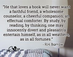 """He that loves a book will never want a faithful friend, a wholesome counselor, a cheerful companion, an effectual comforter. By study, by reading, by thinking, one may innocently divert and pleasantly entertain himself, as in all weathers, as in all fortunes.""  -R.H Barrow"
