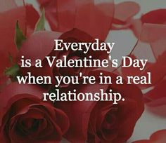 Everyday Is A Valentine's Day When You're In A Real Relationship valentines day valentines day quotes valentines day quotes and sayings vday quotes quotes for valentines day valentines image quotes