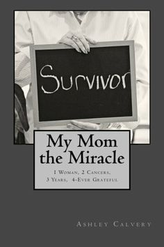 Now available in paperback...My Mom the Miracle: 1 Woman, 2 Cancers, 3 Years, 4-Ever Grateful by Ashley Hahn Calvery,http://www.amazon.com/dp/1494412128/ref=cm_sw_r_pi_dp_AvZltb133C0CTFR5