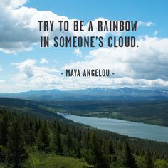 Be a rainbow in someone's cloud.