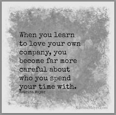 when you learn to love your own company, you become far more careful about who you spend your time with.
