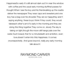 """Raymond Carver - """"HappinessSo early it's still almost dark out.I'm near the window with coffee,and..."""". life, happiness, poetry"""