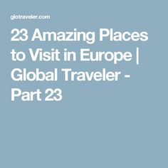 23 Amazing Places to Visit in Europe | Global Traveler - Part 23