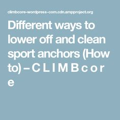 Different ways to lower off and clean sport anchors (How to) – C L I M B c o r e