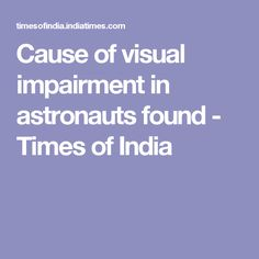 Cause of visual impairment in astronauts found - Times of India