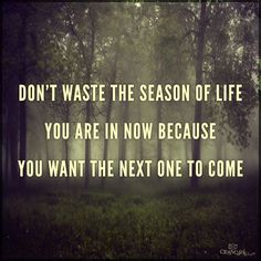 Don't Waste The Season of Life You're In now because you want the next one to come.