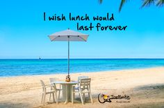 I wish lunch would last forever. A favorite Jimmy Buffett song line.