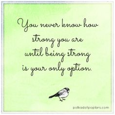You never know how strong you are until being strong is your only option.
