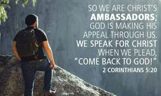 """2 Corinthians 5:20 clearly states being an ambassador of Christ (letting Him work through us) is also pleading with people to """"come back to God."""" - clearly put"""