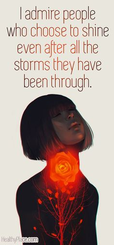 Positive quote: I admire people who choose to shine even after all the storms they have been through. www.HealthyPlace.com