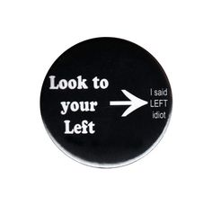 Look To Your Left Funny Pinback Button Badge Big 44mm Pin Rude Idiot Joke Comedy