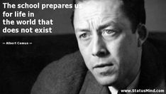 The school prepares us for life in the world that does not exist - Albert Camus Quotes - StatusMind.com