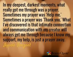 """In my deepest, darkest moments, what really got me through was a prayer. Sometimes my prayer was 'Help me.' Sometimes a prayer was 'Thank you.' What I've discovered is that intimate connection and communication with my creator will always get me through because I know my support, my help, is just a prayer away."" ~ Iyanla Vanzant"