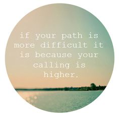 higher calling--even if this isn't true the thought makes hard times seem bearable and sometimes hope and belief is what you need to make it through!