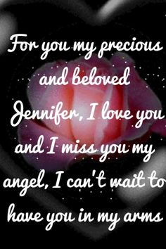 For you my precious and beloved Jennifer, I love you and I miss you my angel, I can't wait to have you in my arms
