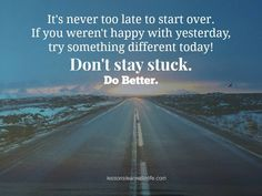 It's never too late to start over. If you weren't happy with yesterday, try something different today! Don't stay stuck. Do better.
