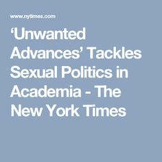 'Unwanted Advances' Tackles Sexual Politics in Academia - The New York Times