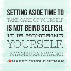 """""""Setting aside time to take care of yourself is not being selfish. It is honoring yourself."""" -Nyambura Mwangi"""