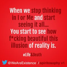 When we stop thinking in I or Me and start seeing it all… You start to see how fucking beautiful this illusion of reality is.