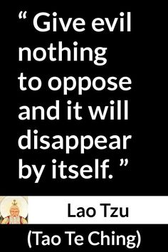 Lao Tzu - Tao Te Ching - Give evil nothing to oppose and it will disappear by itself. Faith Quotes, Wisdom Quotes, Words Quotes, Book Quotes, Life Quotes, Evil Quotes, Sayings, Taoism Quotes, Lao Tzu Quotes