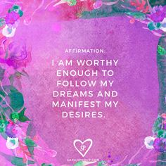 #AFFIRMATION: I am worthy enough to follow my dreams and manifest my desires.
