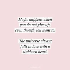 Magic happens, don't give up. The universe loves your stubbornness.
