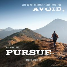 """""""Life is not primarily about what we avoid, but what we pursue."""" —Brad Hambrick"""