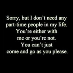 I am too old to have on again off again friends. If you choose to leave then stay gone. Don't blame me. I hate fake people.