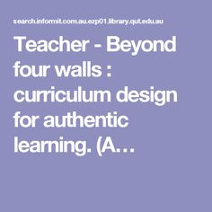 Teacher - Beyond four walls : curriculum design for authentic learning. (A…