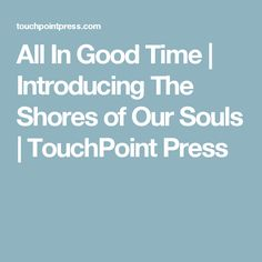 All In Good Time | Introducing The Shores of Our Souls | TouchPoint Press