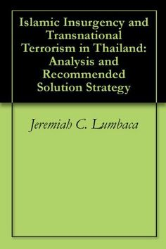 Islamic Insurgency and Transnational Terrorism in Thailand: Analysis and Recommended Solution Strategy by Jeremiah C. Lumbaca. $2.99. 160 pages
