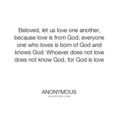 "Anonymous - ""Beloved, let us love one another, because love is from God; everyone one who loves..."". truth, philosophy, god, faith, divinity, love"
