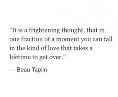 It is a frightening thought, that in one fraction of a moment you can fall in the kind of love that takes a lifetime to get over - Beau Taplin