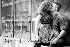 To the world you may be just one person but to one person you may be the world