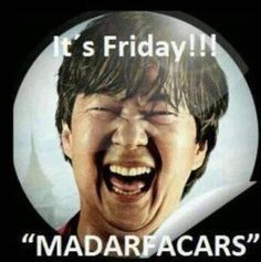 "It's Friday ""MADARFACARS""!!!!! Lmao!"