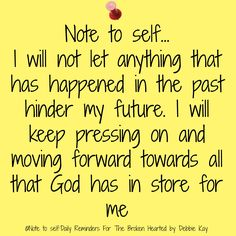 Note to self… I will not let anything that has happened in the past hinder my future. I will keep pressing on and moving forward towards all that God has in store for me