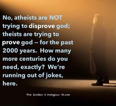 Atheism, Religion, God is Imaginary. No, atheists are NOT trying to disprove god; theists are trying to prove god - for the past 2000 years. How many more centuries do you need, exactly? We're running out of jokes here.