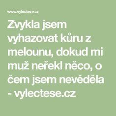 Zvykla jsem vyhazovat kůru z melounu, dokud mi muž neřekl něco, o čem jsem nevěděla - vylectese.cz