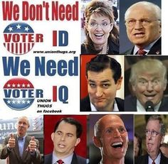 This is what you get from the GOP - We don't need Voter ID, We need Voter IQ! In the very likely absence of any of that on the other side ... Get Out The Vote, Independents and Democrats!!