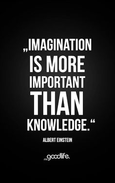 Imagination is more important than knowledge. – Albert Einstein