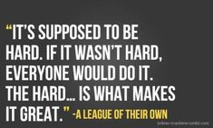 The HARD is what makes it GREAT.  Applicable to sooooo many situations.