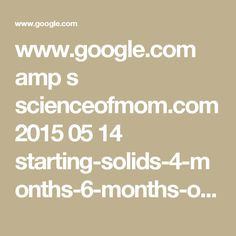 www.google.com amp s scienceofmom.com 2015 05 14 starting-solids-4-months-6-months-or-somewhere-in-between amp ?client=safari