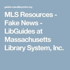 MLS Resources - Fake News - LibGuides at Massachusetts Library System, Inc.