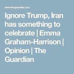 Ignore Trump, Iran has something to celebrate | Emma Graham-Harrison | Opinion | The Guardian