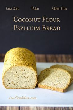 Low carb Paleo coconut flour psyllium bread recipe- 6 tablespoons psyllium husks (may want to finely grind), 3/4 cup warm water, 1 cup coconut flour, 1 1/2 tsp baking soda, 3/4 tsp sea salt, 6 eggs (12 egg whites may also work), 1/2 cup olive oil, 1/4 cup coconut oil, melted, 325 for 45-55 minutes