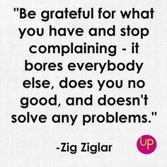 """Be grateful for what you have and stop complaining - it bores everybody else, does you no good, and doesn't solve any problems."" - Zig Ziglar"