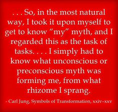". . . So, in the most natural way, I took it upon myself to get to know ""my"" myth, and I regarded this as the task of tasks. . . . I simply had to know what unconscious or preconscious myth was forming me, from what rhizome I sprang. ~Carl Jung, Symbols of Transformation, xxiv–xxv."