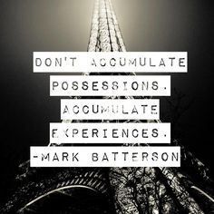 """""""don't accumulate possessions. ACCUMULATE EXPERIENCES."""" -Mark Batterson"""